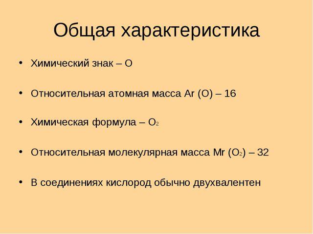 Общая характеристика Химический знак – О Относительная атомная масса Ar (O) –...