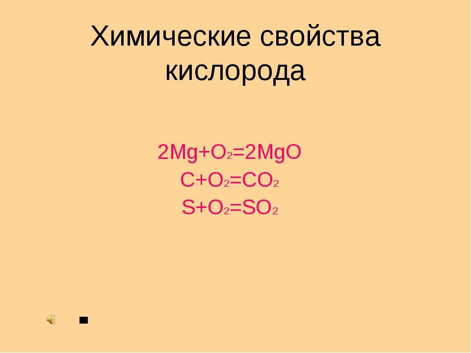 Химические свойства кислорода 2Mg+O2=2MgO C+O2=CO2 S+O2=SO2