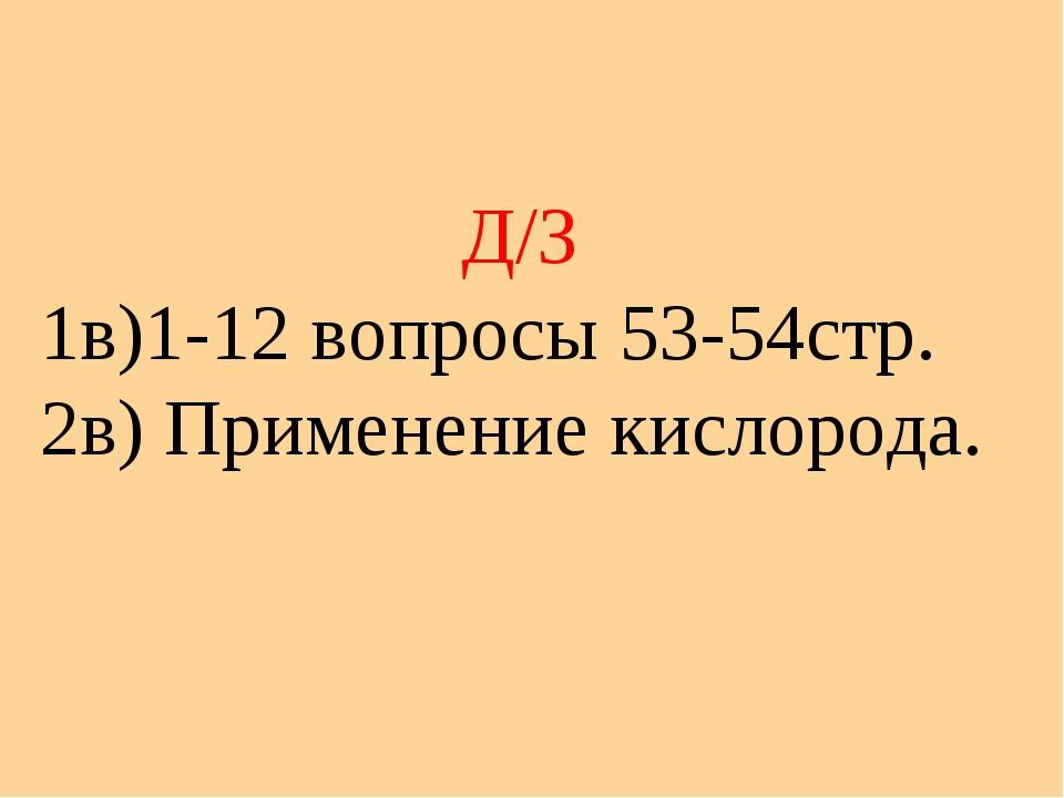 Д/З 1в)1-12 вопросы 53-54стр. 2в) Применение кислорода.