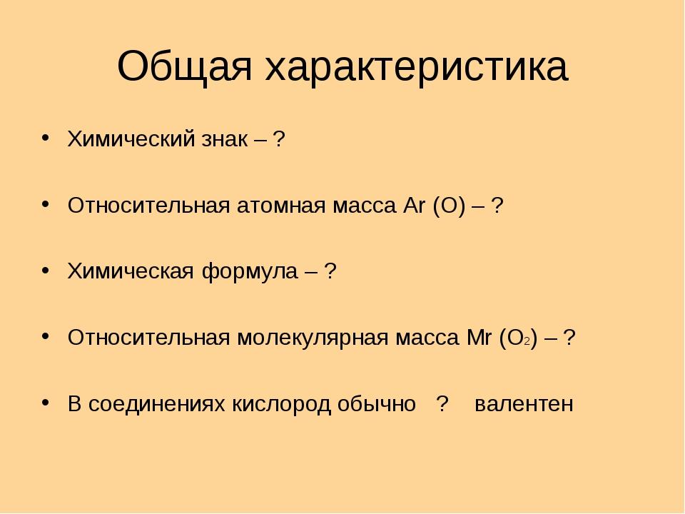 Общая характеристика Химический знак – ? Относительная атомная масса Ar (O) –...