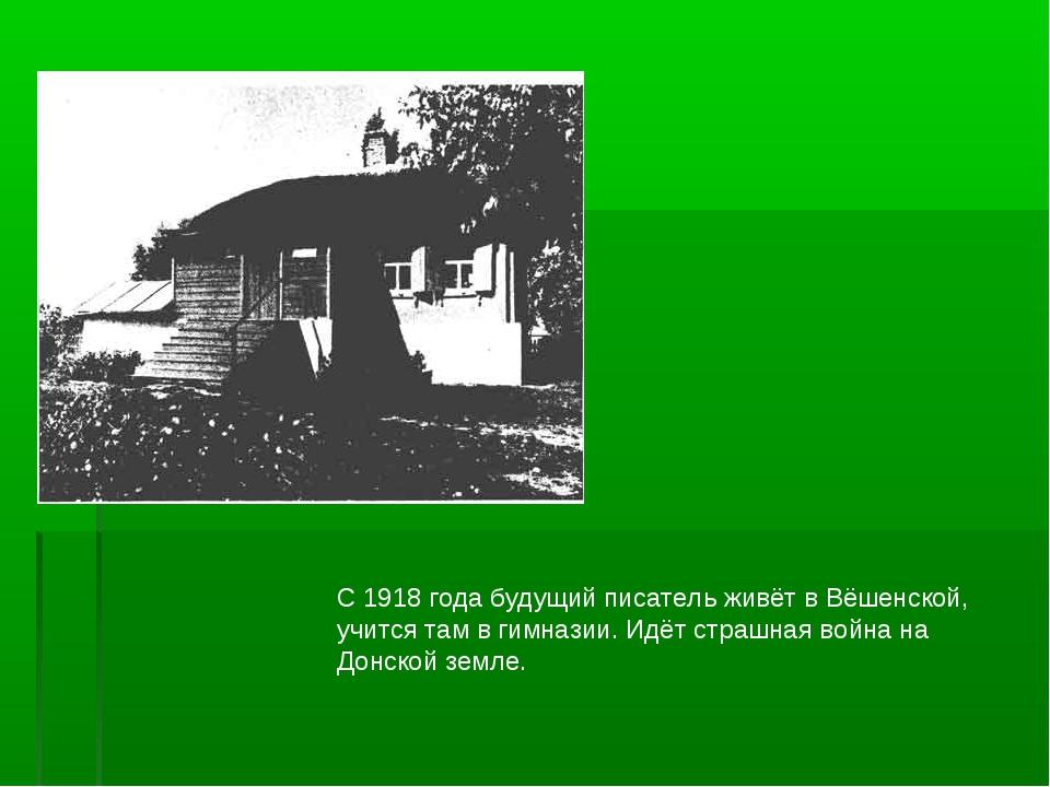 С 1918 года будущий писатель живёт в Вёшенской, учится там в гимназии. Идёт с...