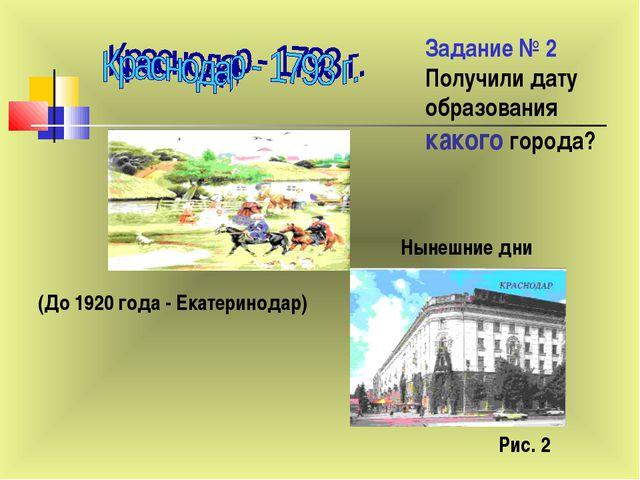 Задание № 2 Получили дату образования какого города? (До 1920 года - Екатерин...
