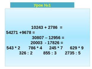 10243 + 2786 = 54271 +9678 = 30807 – 12956 = 20003 - 17826 = 543 * 2 786 * 4