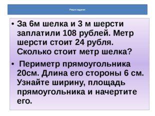 Реши задачи: За 6м шелка и 3 м шерсти заплатили 108 рублей. Метр шерсти стои