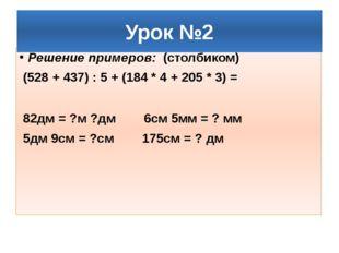 Решение примеров: (столбиком) (528 + 437) : 5 + (184 * 4 + 205 * 3) = 82дм =
