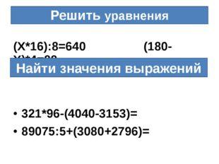 Решить уравнения (Х*16):8=640 (180-Х)*4=88 321*96-(4040-3153)= 89075:5+(3080+