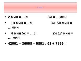 2 мин = …с 3ч = …мин 13 мин =…с 3ч 50 мин = …мин 4 мин 5с = …с 2ч 17 мин = …