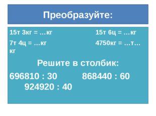 Преобразуйте: 15т 3кг = …кг 15т 6ц = …кг 7т 4ц = …кг 4750кг = …т…кг Решите в