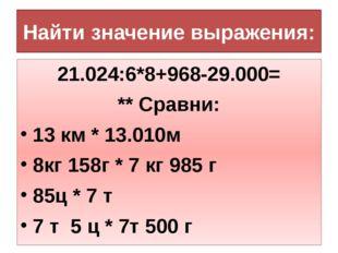 Найти значение выражения: 21.024:6*8+968-29.000= ** Сравни: 13 км * 13.010м 8