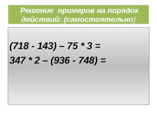 Решение примеров на порядок действий: (самостоятельно) (718 - 143) – 75 * 3