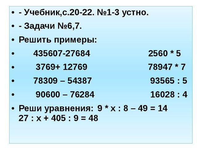 - Учебник,с.20-22. №1-3 устно. - Задачи №6,7. Решить примеры: 435607-27684 25...