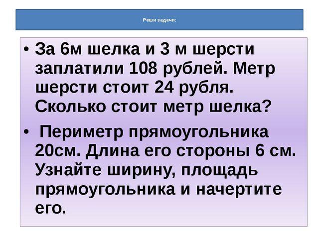Реши задачи: За 6м шелка и 3 м шерсти заплатили 108 рублей. Метр шерсти стои...