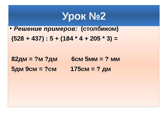 Решение примеров: (столбиком) (528 + 437) : 5 + (184 * 4 + 205 * 3) = 82дм =...