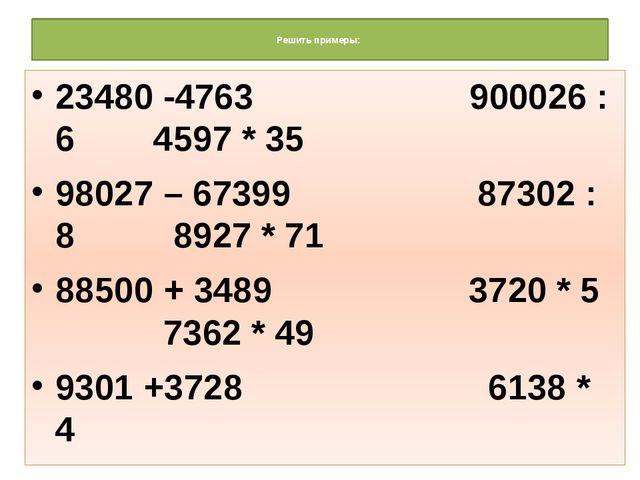 Решить примеры: 23480 -4763 900026 : 6 4597 * 35 98027 – 67399 87302 : 8 892...