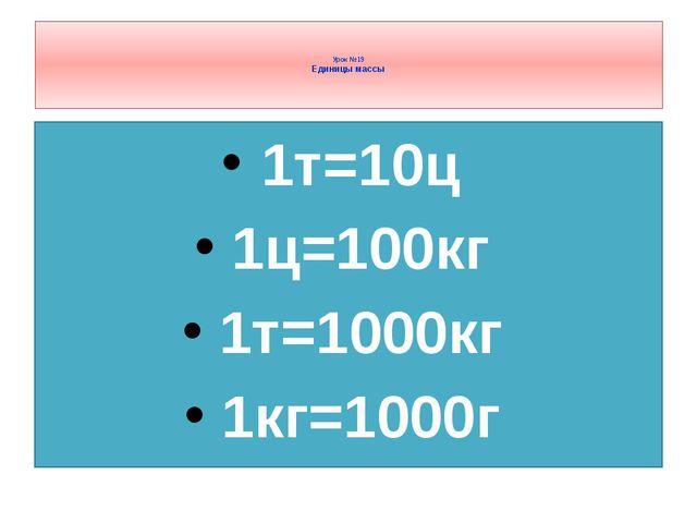 1т=10ц 1ц=100кг 1т=1000кг 1кг=1000г Урок №19 Единицы массы