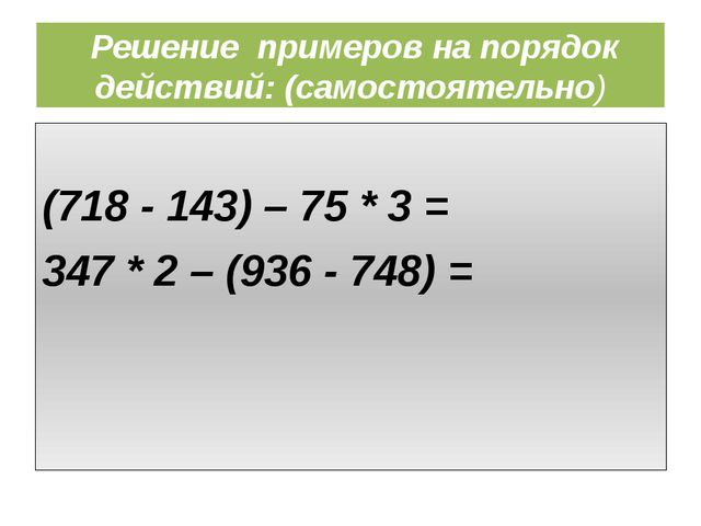 Решение примеров на порядок действий: (самостоятельно) (718 - 143) – 75 * 3...