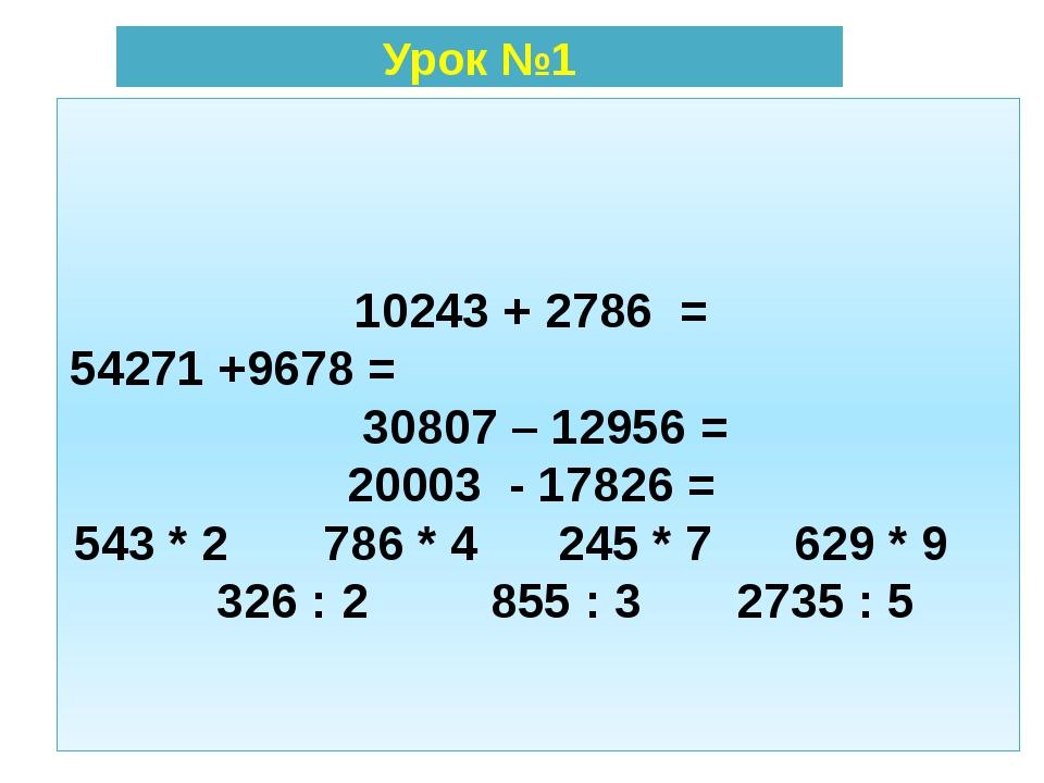 10243 + 2786 = 54271 +9678 = 30807 – 12956 = 20003 - 17826 = 543 * 2 786 * 4...