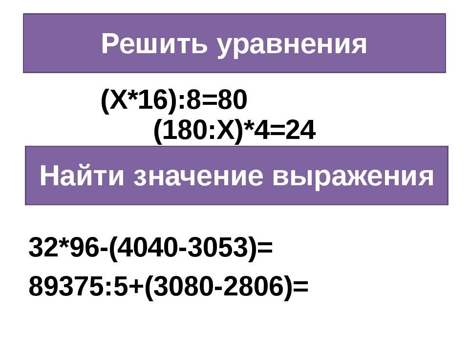 Решить уравнения (Х*16):8=80 (180:Х)*4=24 32*96-(4040-3053)= 89375:5+(3080-28...