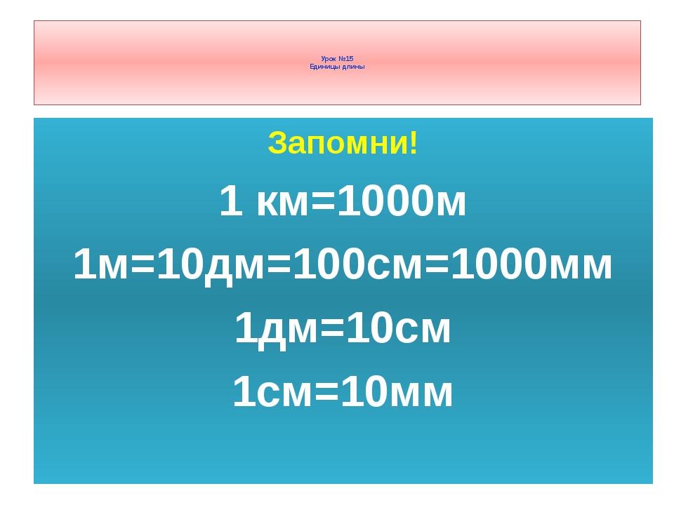 Запомни! 1 км=1000м 1м=10дм=100см=1000мм 1дм=10см 1см=10мм Урок №15 Единицы д...