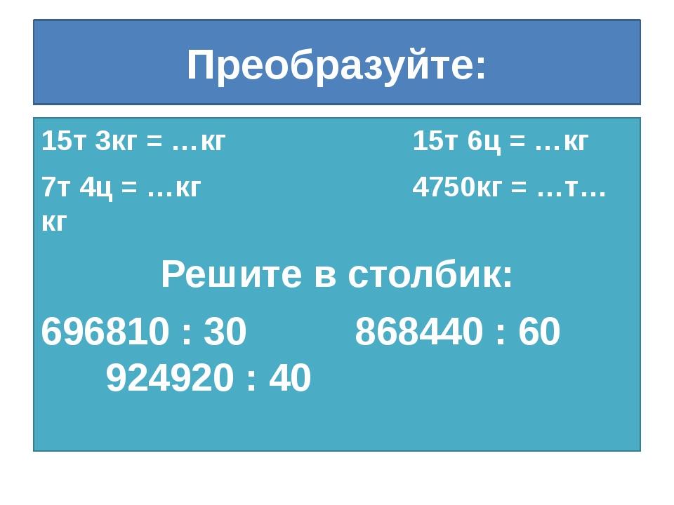 Преобразуйте: 15т 3кг = …кг 15т 6ц = …кг 7т 4ц = …кг 4750кг = …т…кг Решите в...