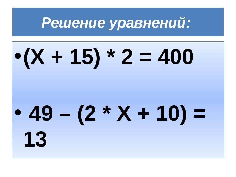 Решение уравнений: (Х + 15) * 2 = 400 49 – (2 * Х + 10) = 13