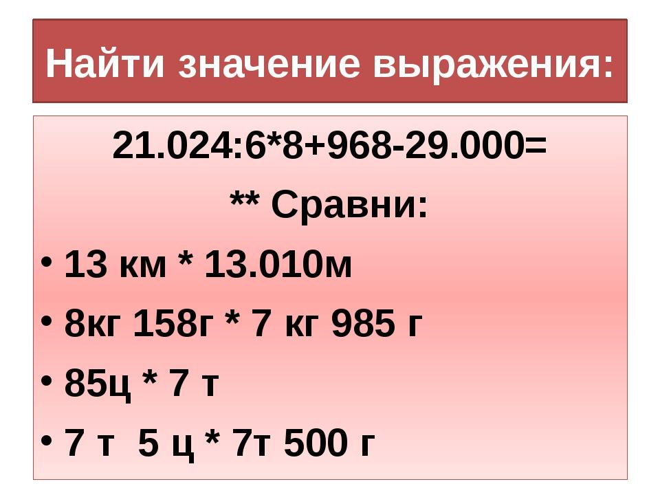 Найти значение выражения: 21.024:6*8+968-29.000= ** Сравни: 13 км * 13.010м 8...