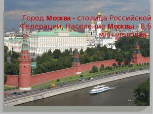 Город Москва - столица Российской Федерации. Население Москвы - 8,6 млн. чело