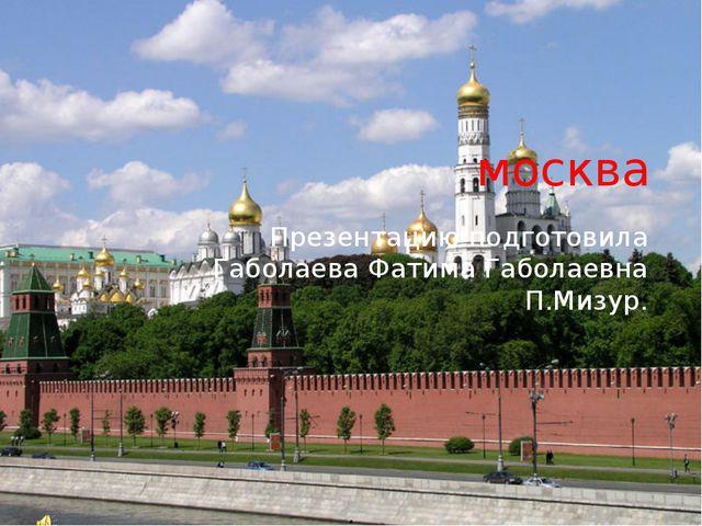 москва Презентацию подготовила Габолаева Фатима Габолаевна П.Мизур.