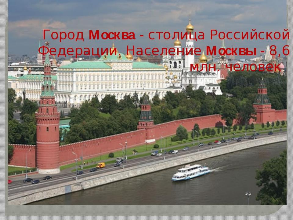 Город Москва - столица Российской Федерации. Население Москвы - 8,6 млн. чело...
