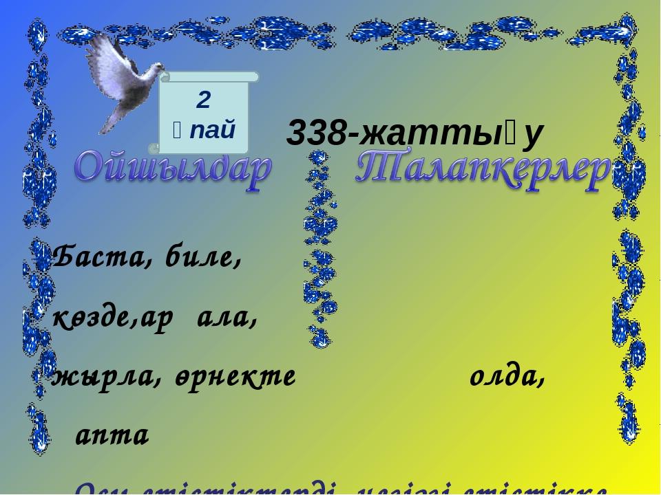 338-жаттығу Баста, биле, көзде,арқала, жырла, өрнекте қолда, қапта Осы етіст...