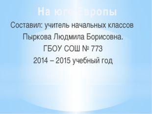 Составил: учитель начальных классов Пыркова Людмила Борисовна. ГБОУ СОШ № 773