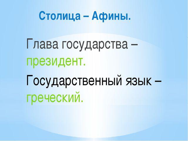 Столица – Афины. Глава государства – президент. Государственный язык – гречес...
