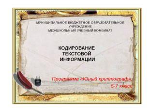 КОДИРОВАНИЕ ТЕКСТОВОЙ ИНФОРМАЦИИ Программа «Юный криптограф», 5-7 класс МУНИЦ