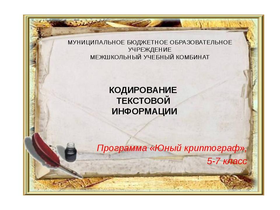 КОДИРОВАНИЕ ТЕКСТОВОЙ ИНФОРМАЦИИ Программа «Юный криптограф», 5-7 класс МУНИЦ...