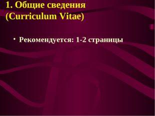 1. Общие сведения (Curriculum Vitae) Рекомендуется: 1-2 страницы