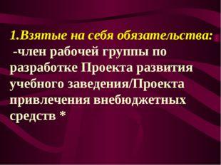 1.Взятые на себя обязательства: -член рабочей группы по разработке Проекта р