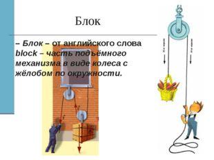 Блок – Блок – от английского слова block – часть подъёмного механизма в виде
