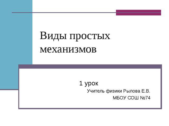 Виды простых механизмов 1 урок Учитель физики Рылова Е.В. МБОУ СОШ №74