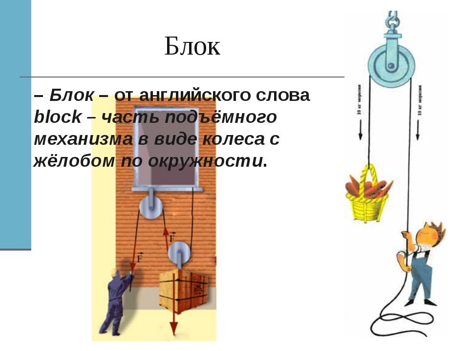 Блок – Блок – от английского слова block – часть подъёмного механизма в виде...