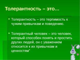 Толерантность – это… Толерантность – это терпимость к чужим привычкам и повед