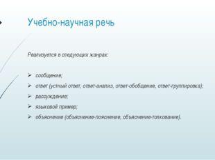 Учебно-научная речь Реализуется в следующих жанрах: сообщение; ответ (устный