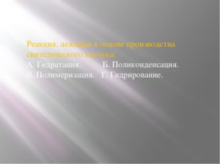 Реакция, лежащая в основе производства синтетического каучука: А. Гидратаци