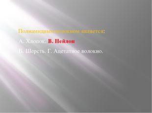 Полиамидным волокном является: А. Хлопок. В. Нейлон Б. Шерсть. Г. Ацетатное