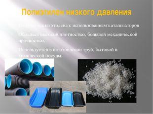 Полиэтилен низкого давления Получается из этилена с использованием катализато