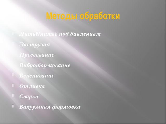Методы обработки Литьё/литьё под давлением Экструзия Прессование Виброформова...