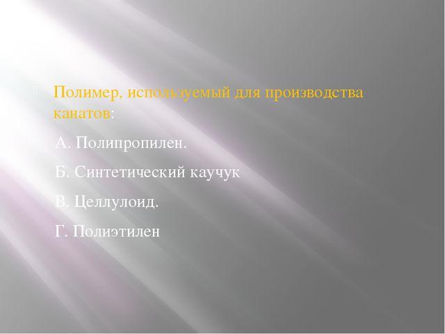 Полимер, используемый для производства канатов: А. Полипропилен. Б. Синтетич...