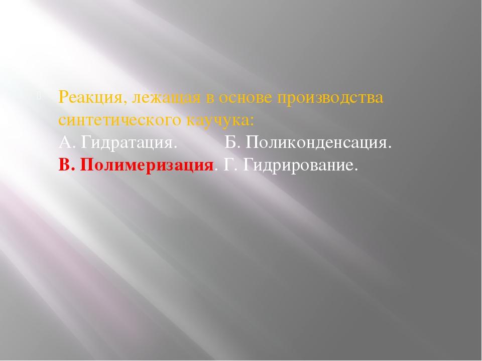 Реакция, лежащая в основе производства синтетического каучука: А. Гидратаци...