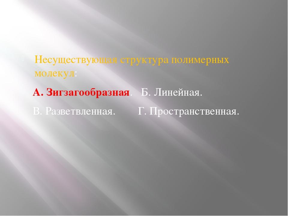 Несуществующая структура полимерных молекул: А. Зигзагообразная. Б. Линейная...