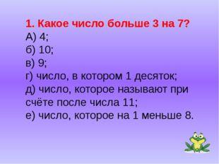 1. Какое число больше 3 на 7? А) 4; б) 10; в) 9; г) число, в котором 1 десято