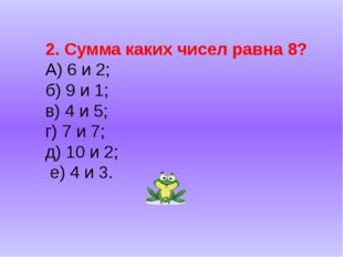 2. Сумма каких чисел равна 8? А) 6 и 2; б) 9 и 1; в) 4 и 5; г) 7 и 7; д) 10 и